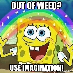 Imagination - out of weed?  use imagination!