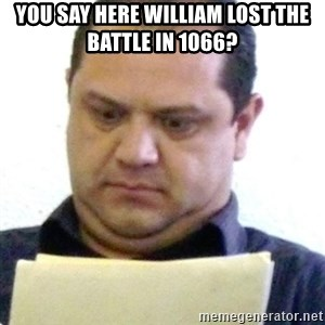 dubious history teacher - You say here William lost the battle in 1066?