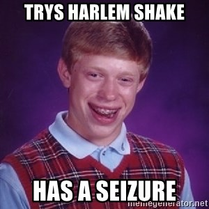 Bad Luck Brian - trys harlem shake has a seizure