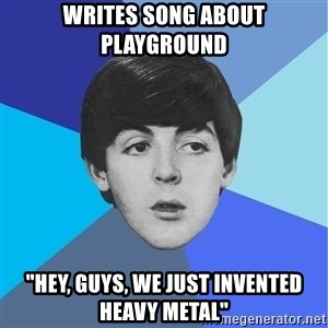 "Paul Mccartney - Writes song about playground ""Hey, guys, we just invented HEAVY metal"""
