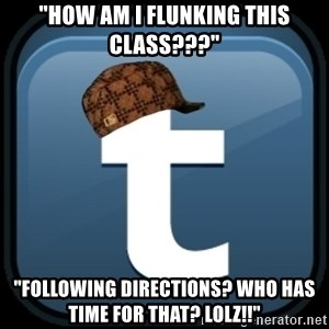 "Scumblr - ""HOW AM I FLUNKING THIS CLASS???"" ""FOLLOWING DIRECTIONS? WHO HAS TIME FOR THAT? lolz!!"""