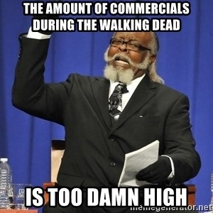 Rent Is Too Damn High - THE AMOUNT OF COMMERCIALS DURING THE WALKING DEAD Is too damn high