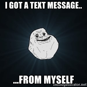 Forever Alone - I got a text message.. ...from myself