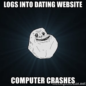 Forever Alone - Logs into dating website Computer cRashes