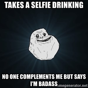 Forever Alone - takes a selfie drinking no one complements me but says i'm badass