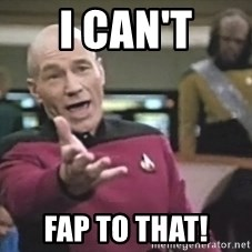 Captain Picard - I can't fap to that!