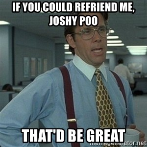 Yeah that'd be great... - If you could refriend me, joshy poo that'd be great