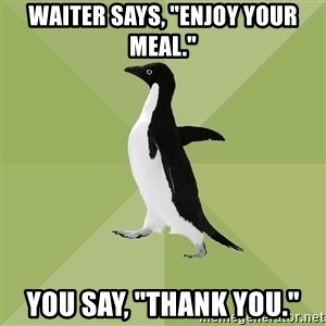 """Socially Average Penguin - Waiter says, """"Enjoy your meal."""" You say, """"Thank You."""""""