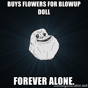 Forever Alone - buys flowers for blowup doll forever alone.