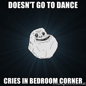 Forever Alone - Doesn't go to dance Cries in bedroom corner