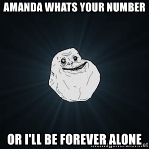 Forever Alone - amanda whats your number  or i'll be forever alone