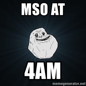Forever Alone - MSO AT 4am