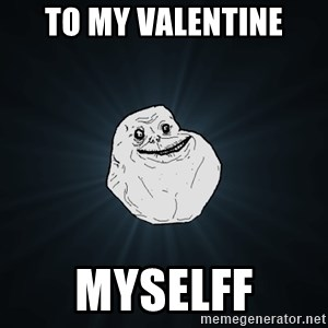 Forever Alone - To my valentine myselff