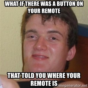 Stoner Stanley - what if there was a button on your remote that told you where your remote is