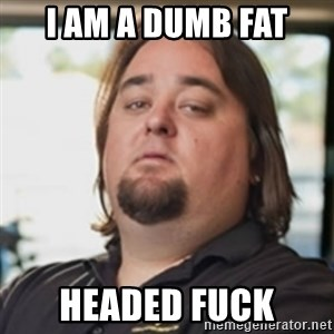 chumlee - I AM A DUMB FAT HEADED FUCK
