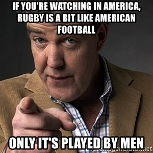 Jeremy Clarkson - if you're watching in america, rugby is a bit like american football only it's played by men