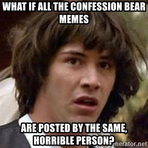 Conspiracy Keanu - what if all the confession bear memes are posted by the same, horrible person?
