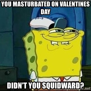 Spongebob Face - you masturbated on valentines day didn't you squidward?