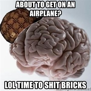 Scumbag Brain - About to Get on An airplane? LOL Time to Shit brIcks