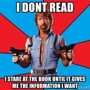Chuck Norris  - i dont read i stare at the book until it gives me the information i want