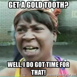 Sweet Brown Meme - Get a gold tooth? Well, I Do got time for that!