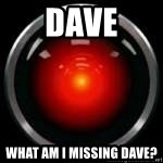 Hal 9000 - Dave What am I missing Dave?