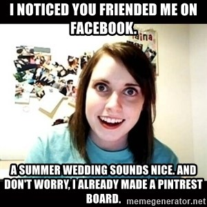 Psycho Stalker Girlfriend - I noticed you friended me on Facebook. A summer wedding sounds nice. And don't worry, I already made a pintrest board.