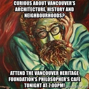 The Hope of Philosophy - Curious about Vancouver's architecture, history and neighbourhoods? Attend the vancouver heritage foundation's Philosopher's Cafe tonight at 7:00pm!