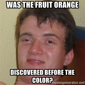 10guy - Was the fruit orange  Discovered before the color?