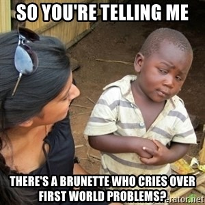 Skeptical 3rd World Kid - So you're telling me There's a brunette who cries over first world problems?