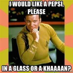 Captain Kirk - I would like a pepsi, please In a glass or a KHAAAAN?
