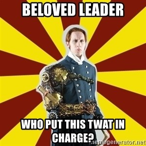 Steampunk Guy - Beloved Leader Who Put this twat in charge?