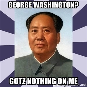 Mao Zedong - george washington? gotz nothing on me