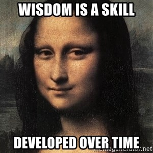 the mona lisa  - wisdom is a skill developed over time