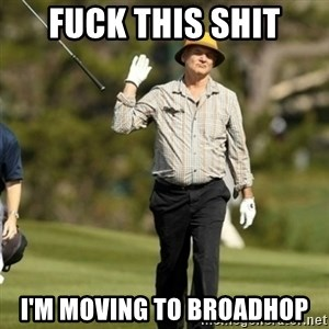 Fuck Golf - Fuck this shit I'm moving to broadhop