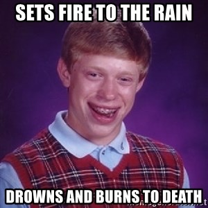 Bad Luck Brian - Sets fire to the rain drowns and burns to death