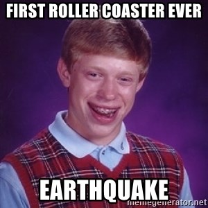 Bad Luck Brian - First roller coaster ever earthquake