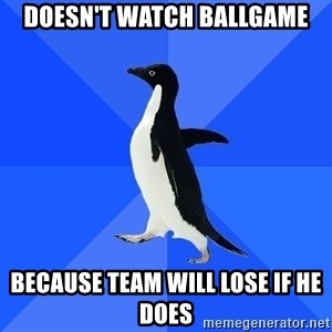 Socially Awkward Penguin - Doesn't watch ballgame because team will lose if he does