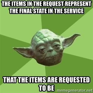 Advice Yoda Gives - The items in the request represent the final state in the service THAT THE ITEMS ARE REQUESTED TO BE