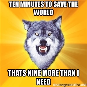 Courage Wolf - ten minutes to save the world thats nine more than I need