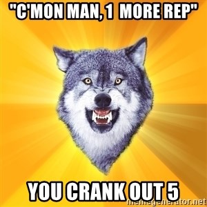 """Courage Wolf - """"c'mon man, 1  more rep"""" you crank out 5"""