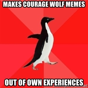 Socially Awesome Penguin - makes courage wolf memes out of own experiences