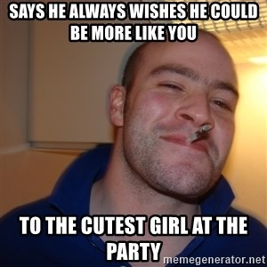 Good Guy Greg - says he always wishes he could be more like you to the cutest girl at the party