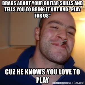 "Good Guy Greg - brags about your guitar skills and tells you to bring it out and ""play for us"" cuz he knows you love to play"