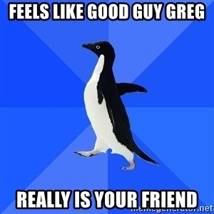 Socially Awkward Penguin - feels like good guy greg really is your friend
