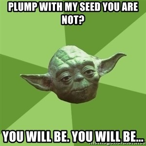 Advice Yoda Gives - plump with my seed you are not? You will be. YOU will be...