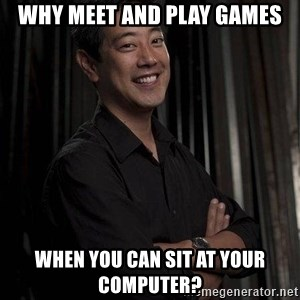 Most Interesting Geek In The World - WHY MEET AND PLAY GAMES WHEN YOU CAN SIT AT YOUR COMPUTER?