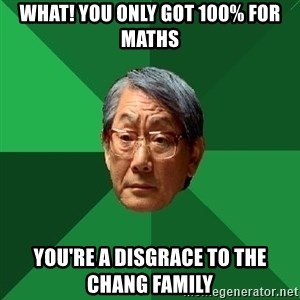 High Expectations Asian Father - What! you only got 100% for maths you're a disgrace to the chang family