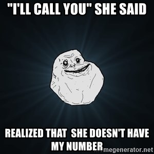 """Forever Alone - """"i'll call you"""" she said realized that  she doesn't have my number"""