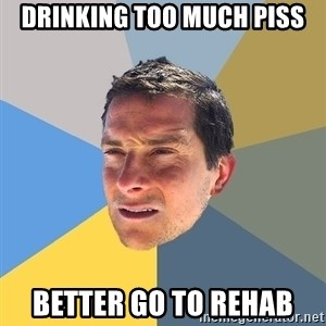 Bear Grylls - drinking too much piss better go to rehab